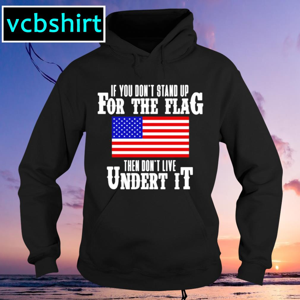 American flag if you don't stand up for the flag then don't live under it Hoodie