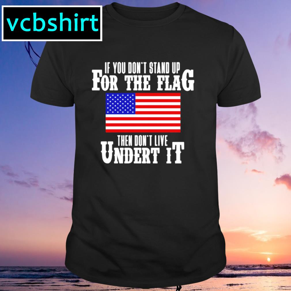 American flag if you don't stand up for the flag then don't live under it shirt