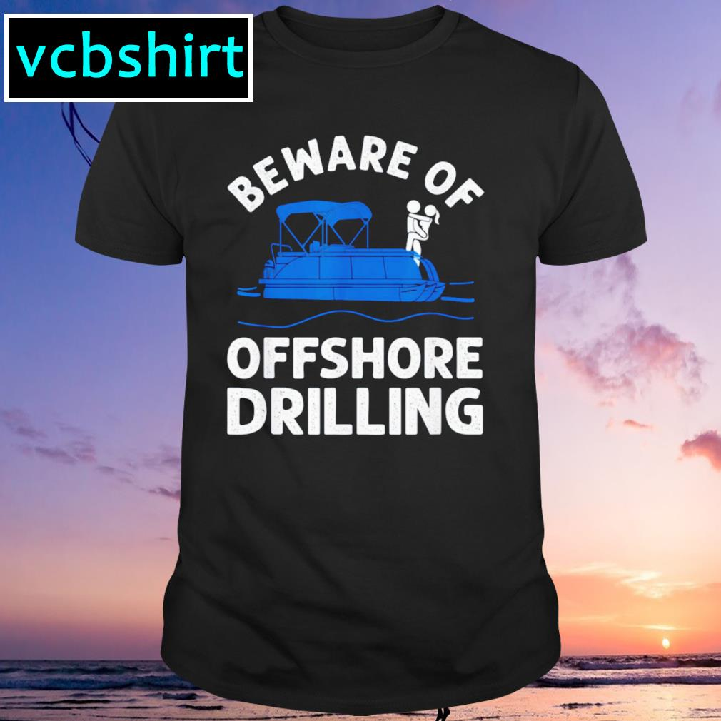 Beware of offshore drilling shirt
