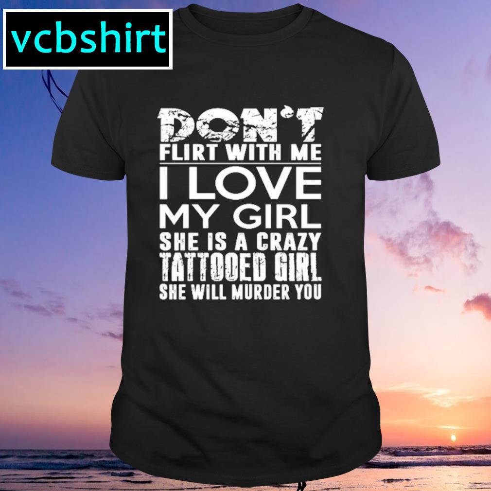 Don't flirt with me I love my girl shirt