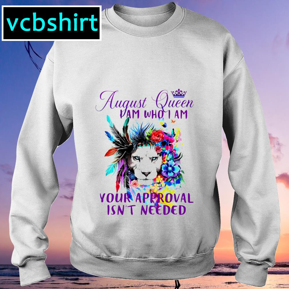 August queen I am who I am your approval isn't needed shrit Sweater