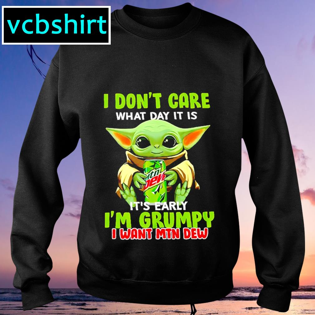 I don't care what day it is it's early I'm grumpy I want MTN Dew s Sweater
