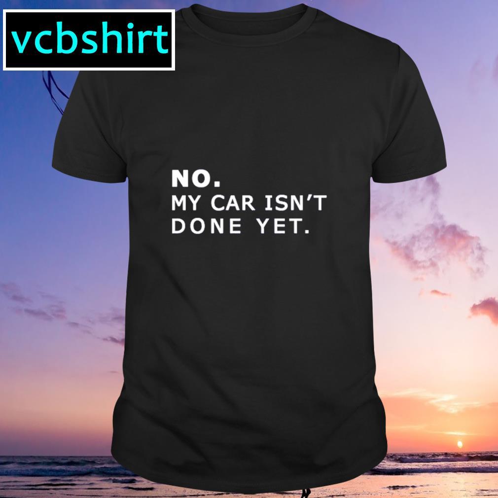 No my car isn't done yet shirt