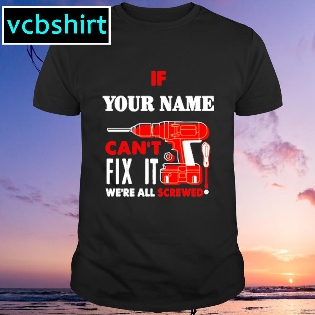 If your name can't fix it we're all srewed shirt
