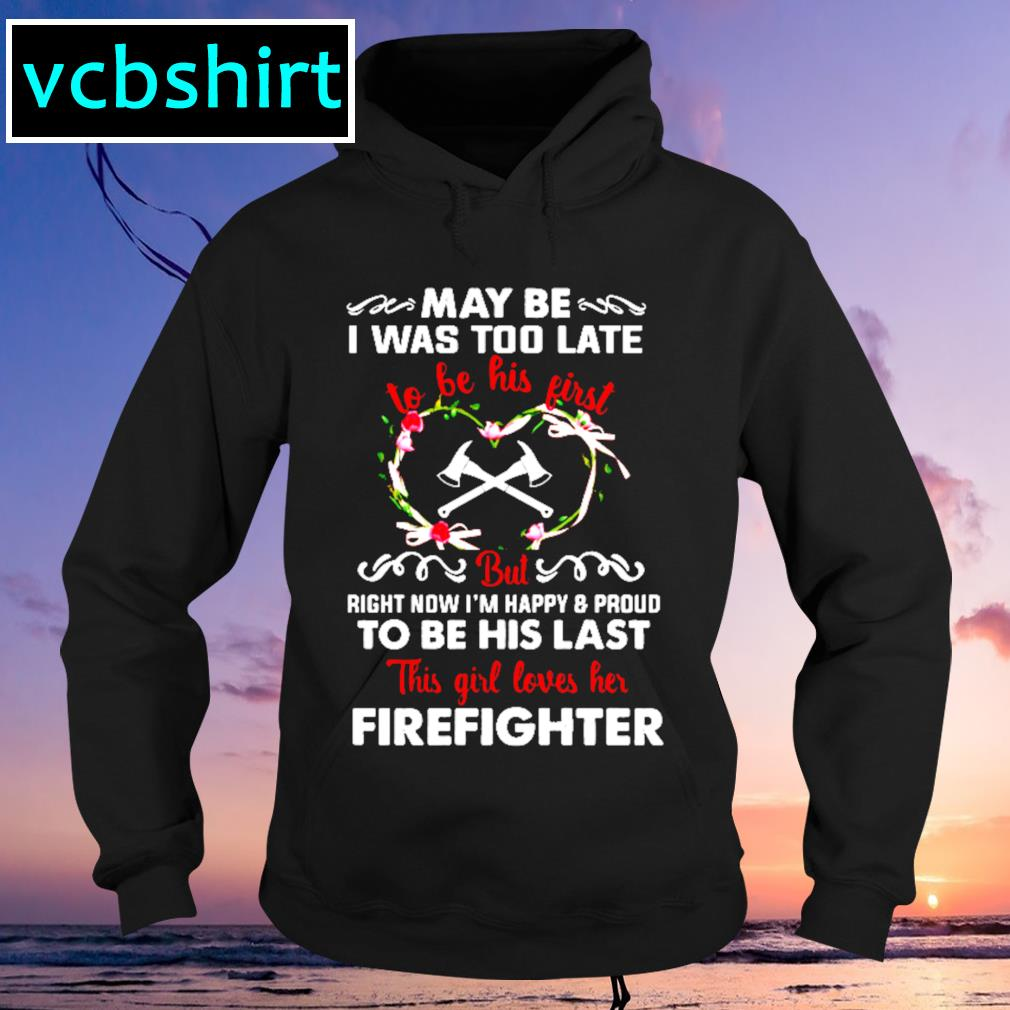 May be was too late to be his first but right now I'm happy and pround to be his last s Hoodie
