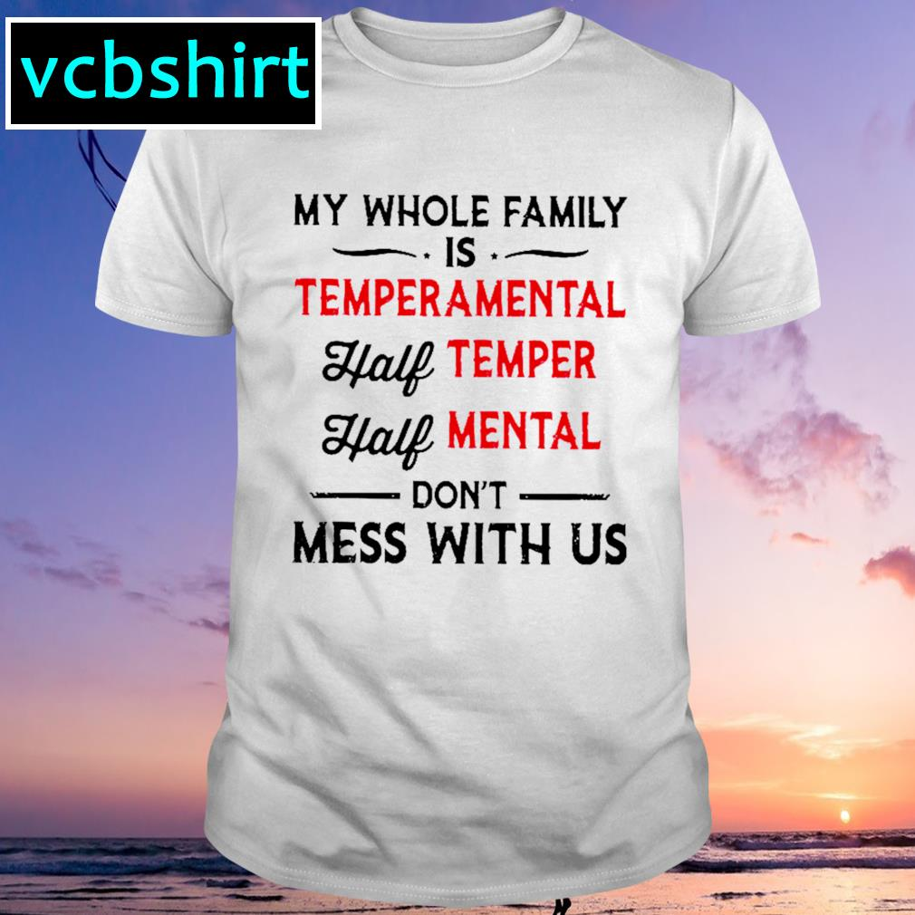 My whole family is temperamental half temper half mental don''t mess with us shirt