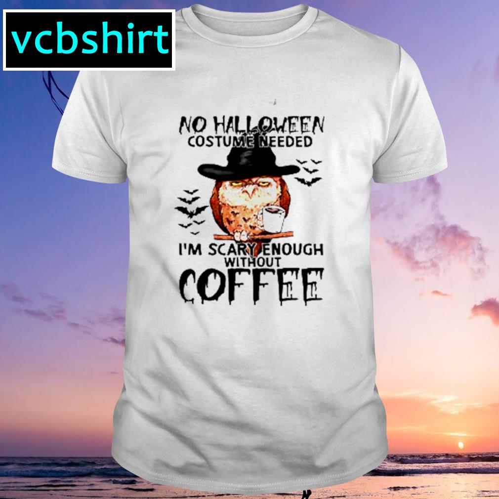 Owl No Halloween costume needed I'm scary enough without coffee shirt