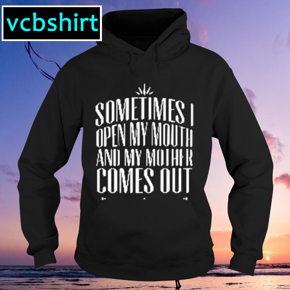 Sometimes I open my mouth and my mother comes out s Hoodie