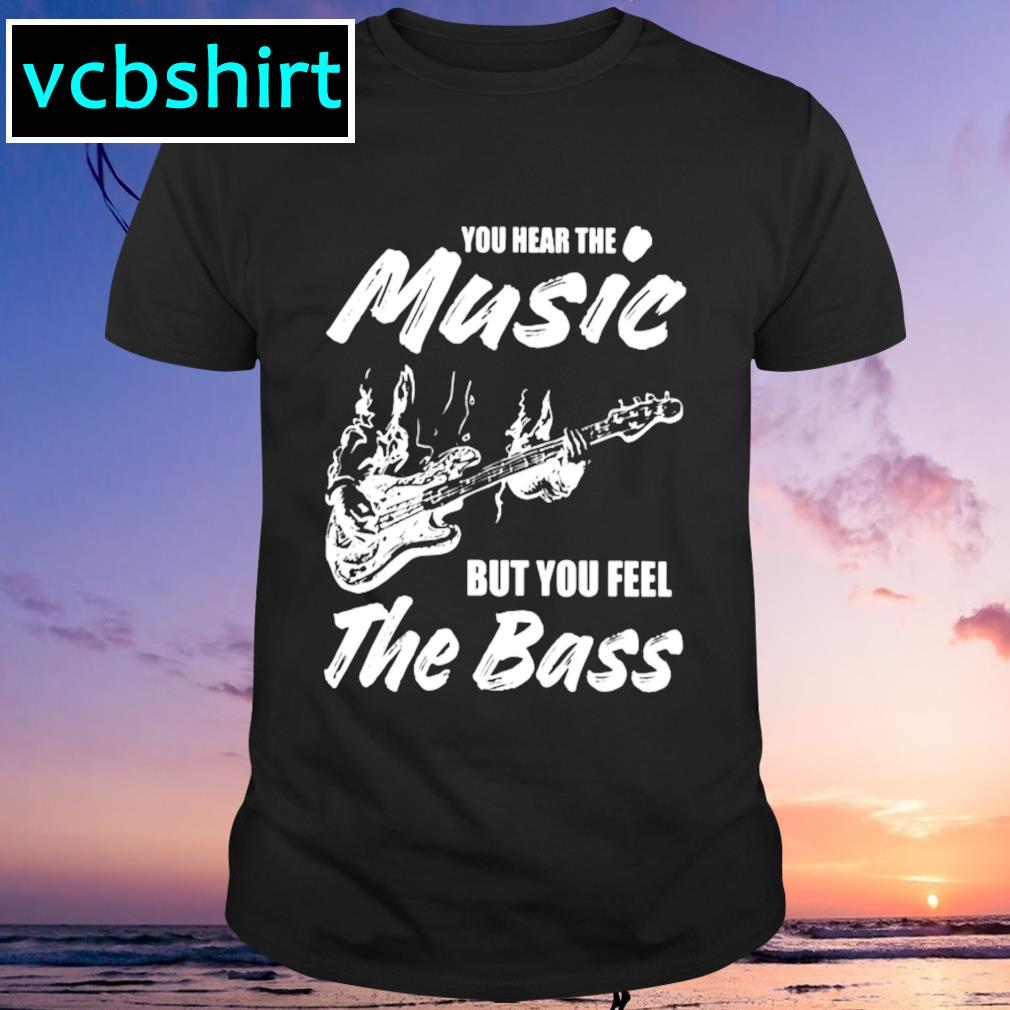 Your hear the music but you feel the bass shirt